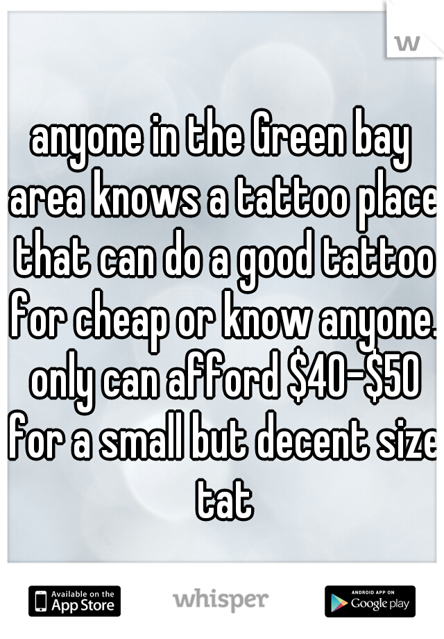 anyone in the Green bay area knows a tattoo place that can do a good tattoo for cheap or know anyone. only can afford $40-$50 for a small but decent size tat