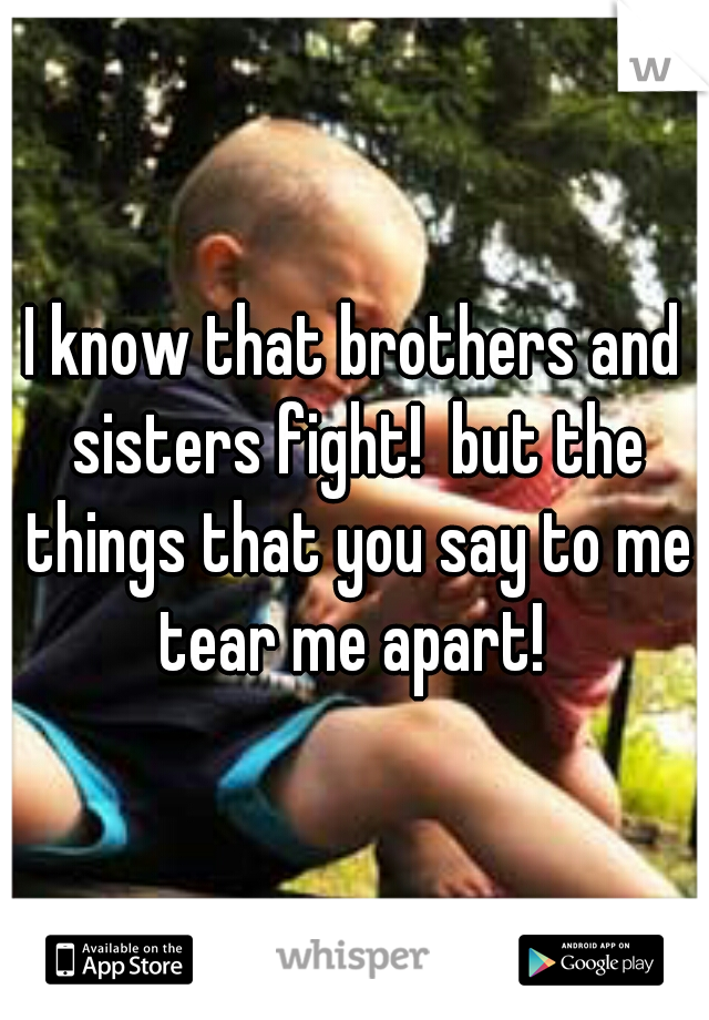 I know that brothers and sisters fight!  but the things that you say to me tear me apart!