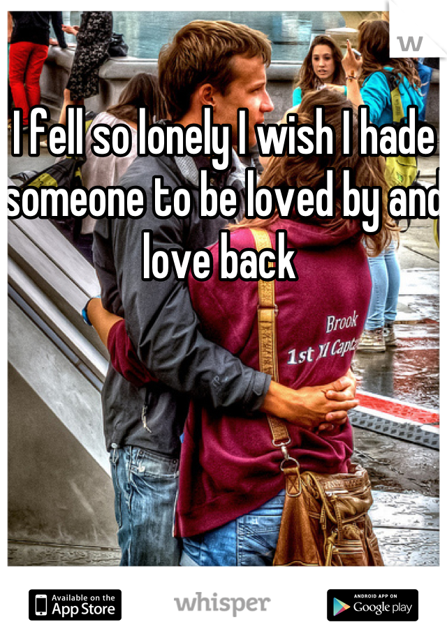 I fell so lonely I wish I hade someone to be loved by and love back