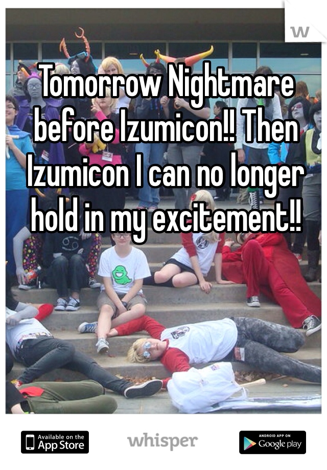 Tomorrow Nightmare before Izumicon!! Then Izumicon I can no longer hold in my excitement!!