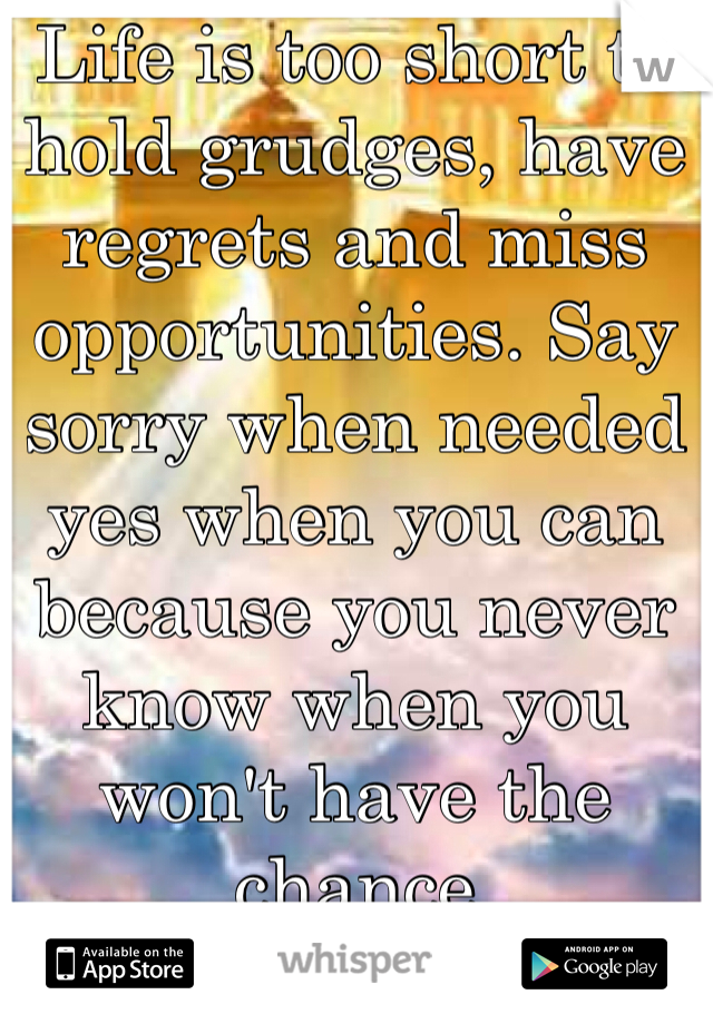Life is too short to hold grudges, have regrets and miss opportunities. Say sorry when needed yes when you can because you never know when you won't have the chance