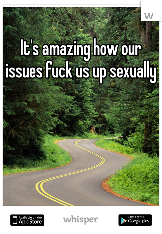 It's amazing how our issues fuck us up sexually
