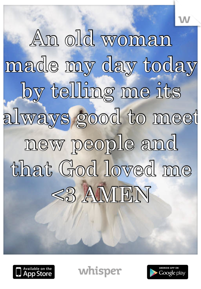 An old woman made my day today by telling me its always good to meet new people and that God loved me <3 AMEN