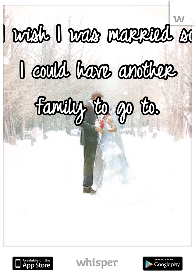 I wish I was married so I could have another family to go to.