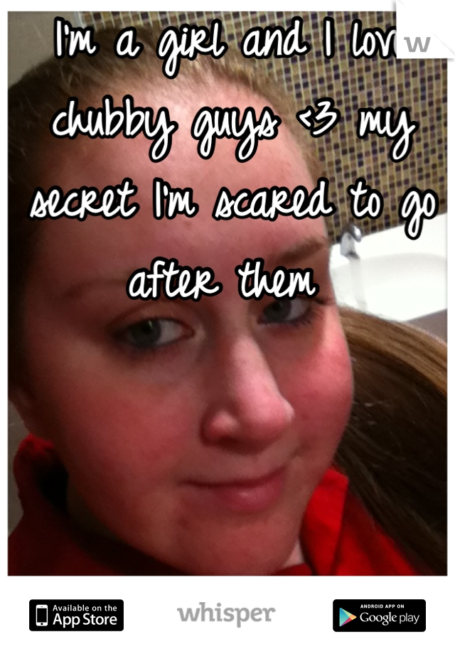 I'm a girl and I love chubby guys <3 my secret I'm scared to go after them
