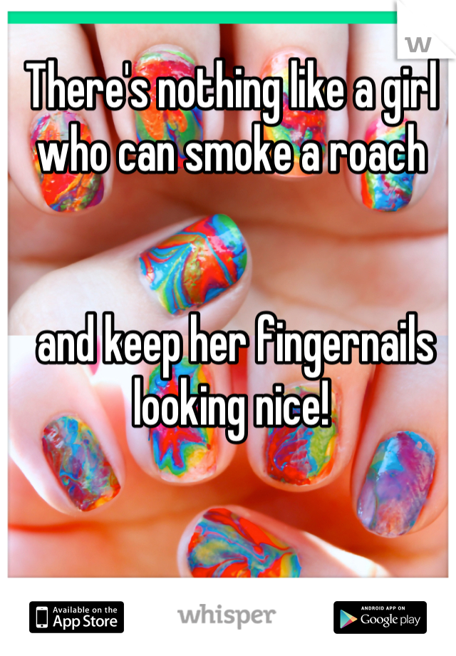 There's nothing like a girl who can smoke a roach    and keep her fingernails looking nice!