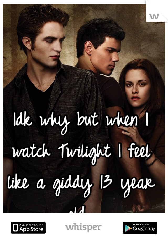Idk why but when I watch Twilight I feel like a giddy 13 year old..