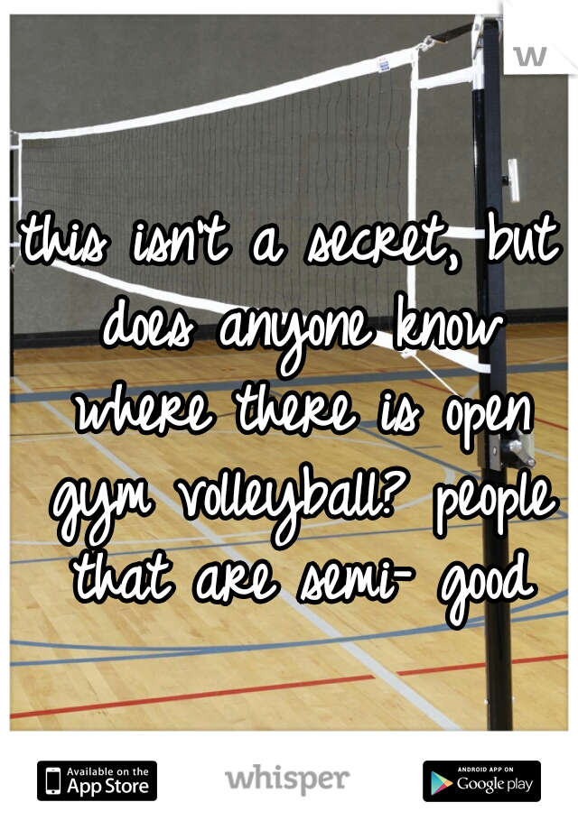 this isn't a secret, but does anyone know where there is open gym volleyball? people that are semi- good