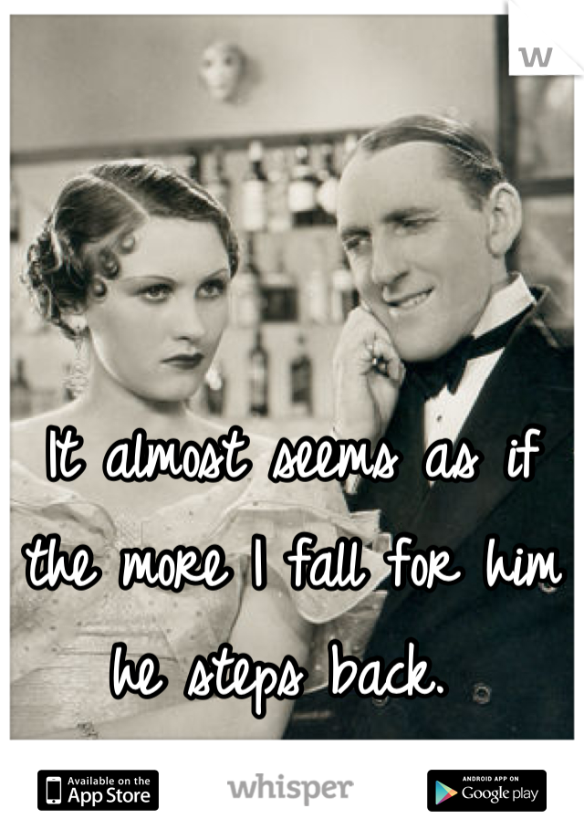 It almost seems as if the more I fall for him he steps back.