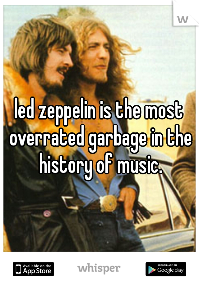 led zeppelin is the most overrated garbage in the history of music.