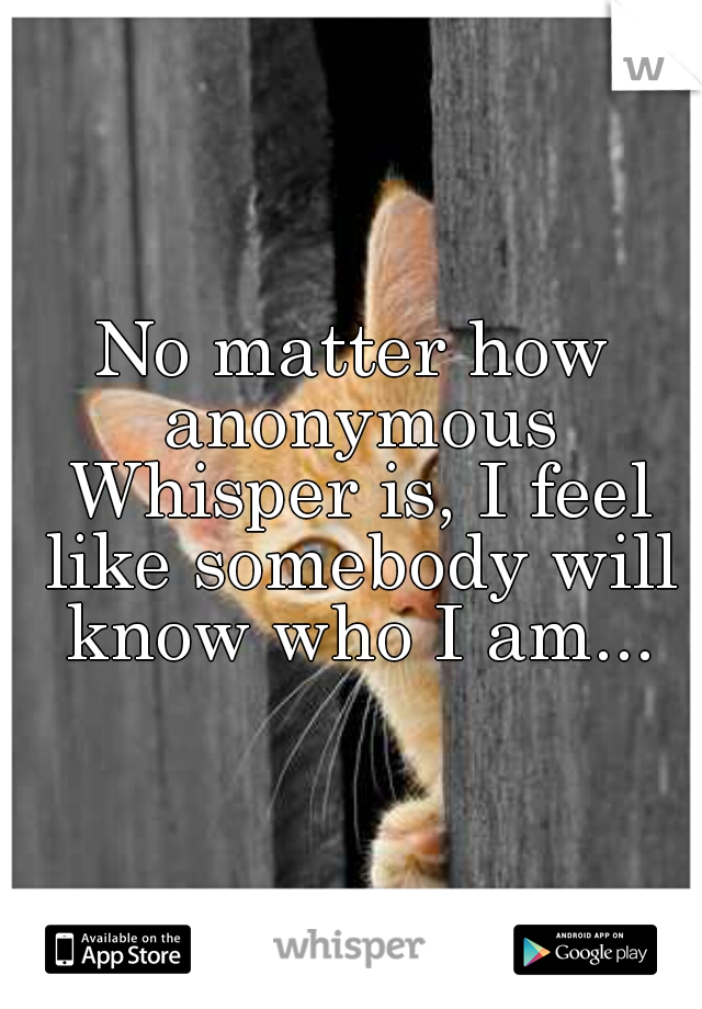 No matter how anonymous Whisper is, I feel like somebody will know who I am...