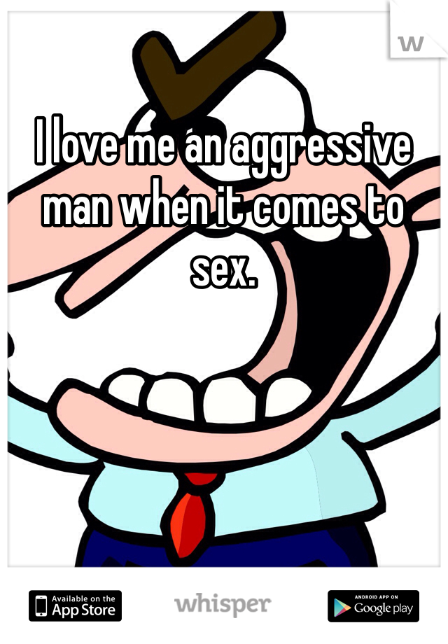 I love me an aggressive man when it comes to sex.