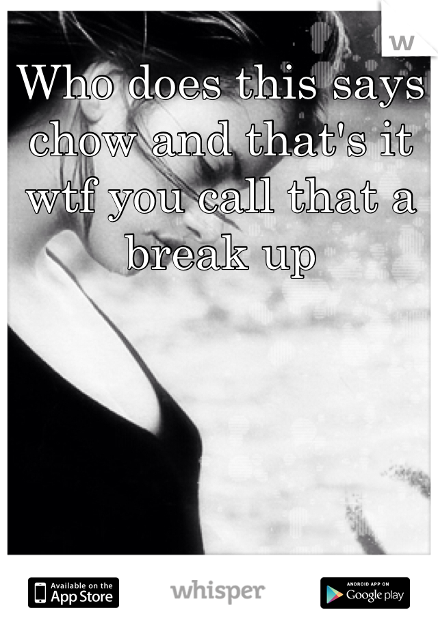 Who does this says chow and that's it wtf you call that a break up