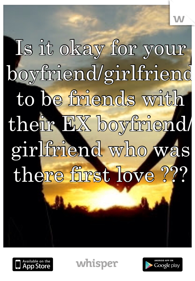 Is it okay for your boyfriend/girlfriend to be friends with their EX boyfriend/girlfriend who was there first love ???