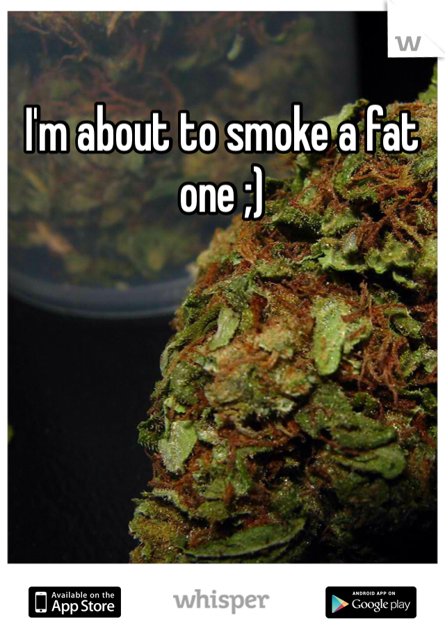 I'm about to smoke a fat one ;)