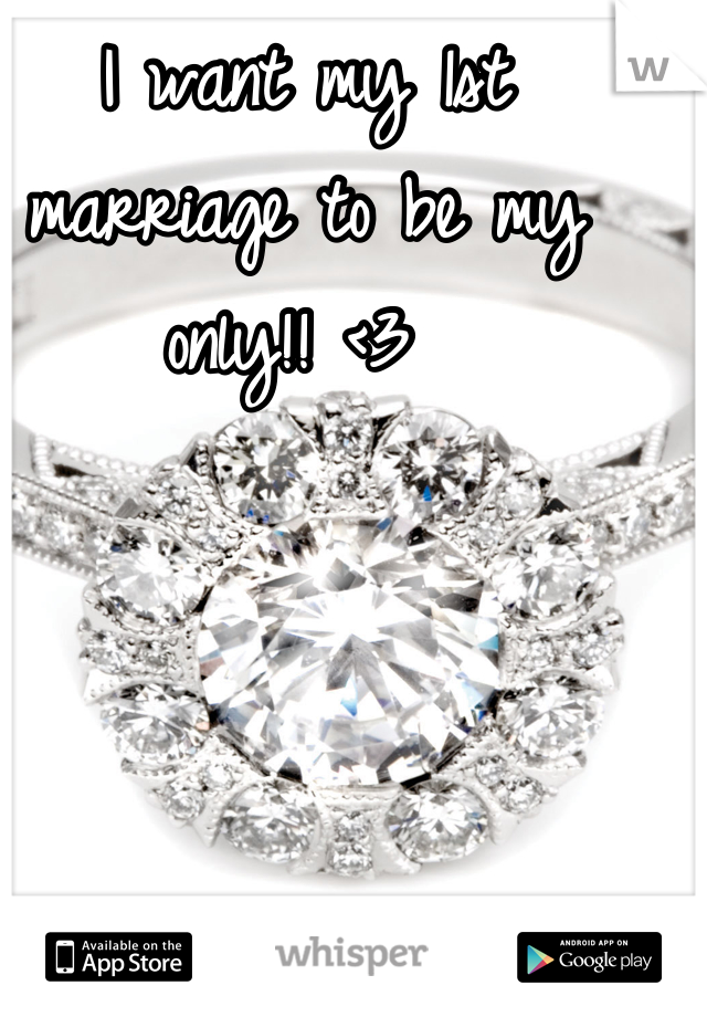 I want my 1st marriage to be my only!! <3