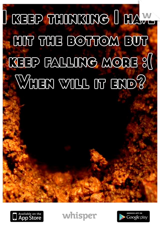 I keep thinking I have hit the bottom but keep falling more :( When will it end?