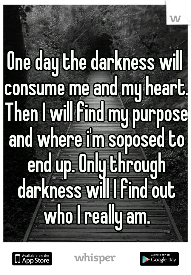 One day the darkness will consume me and my heart. Then I will find my purpose and where i'm soposed to end up. Only through darkness will I find out who I really am.