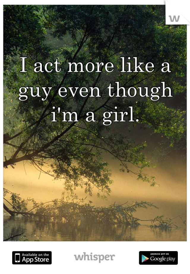 I act more like a guy even though i'm a girl.