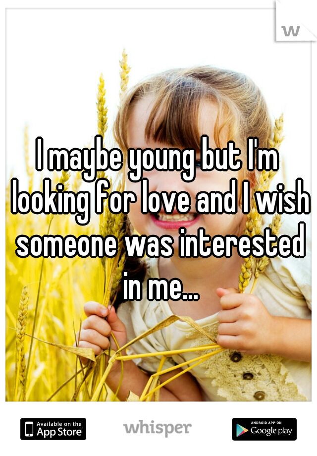 I maybe young but I'm looking for love and I wish someone was interested in me...