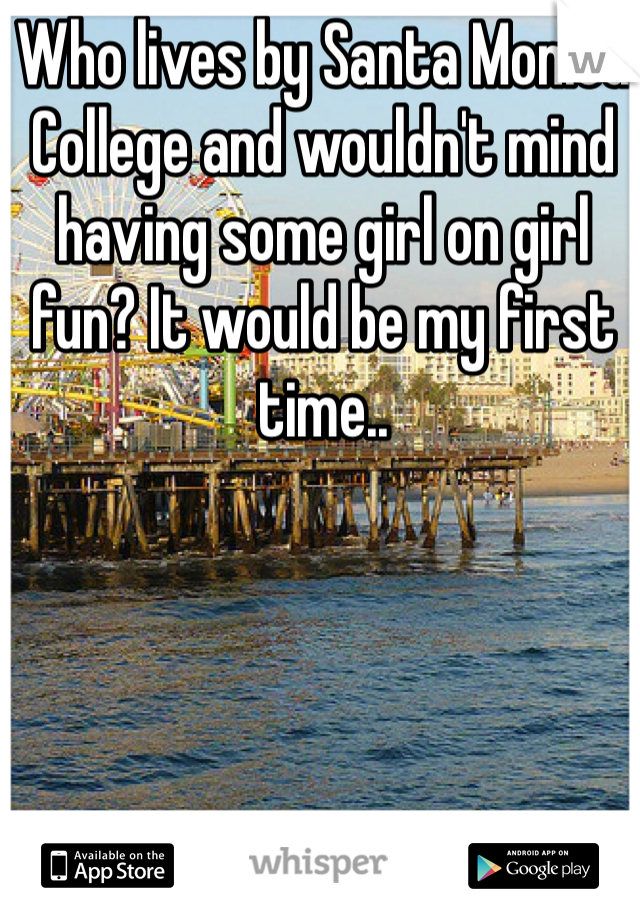 Who lives by Santa Monica College and wouldn't mind having some girl on girl fun? It would be my first time..