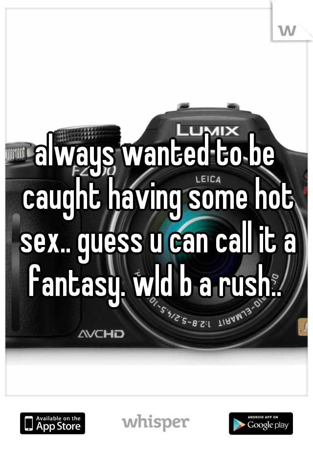 always wanted to be caught having some hot sex.. guess u can call it a fantasy. wld b a rush..