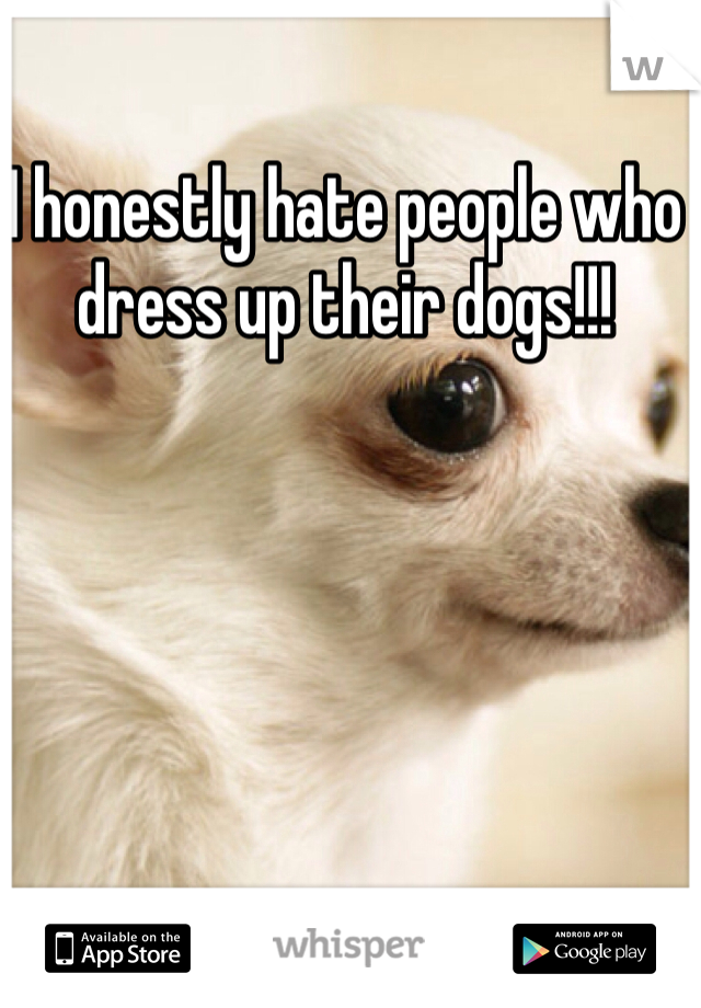 I honestly hate people who dress up their dogs!!!