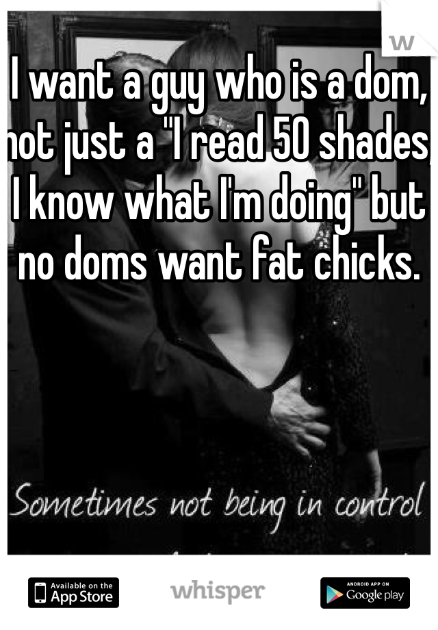 "I want a guy who is a dom, not just a ""I read 50 shades, I know what I'm doing"" but no doms want fat chicks."