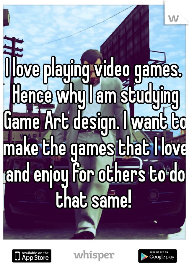 I love playing video games. Hence why I am studying Game Art design. I want to make the games that I Iove and enjoy for others to do that same!
