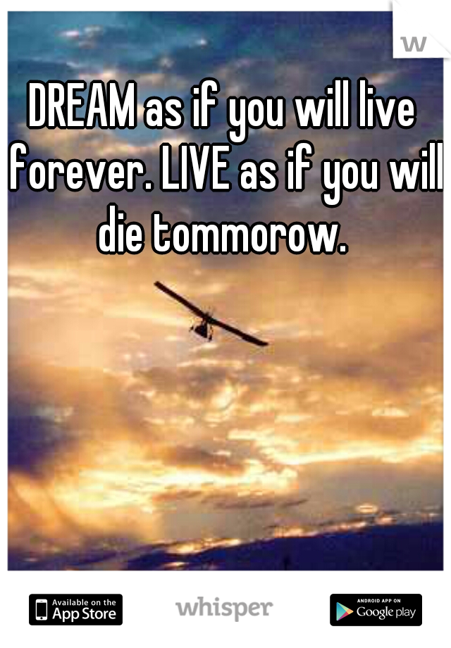 DREAM as if you will live forever. LIVE as if you will die tommorow.
