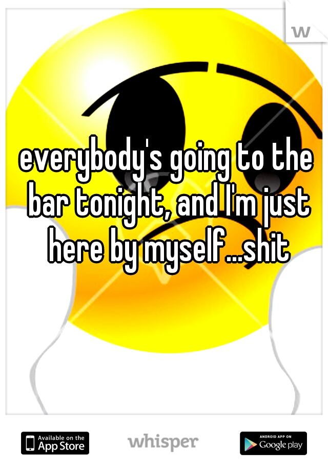 everybody's going to the bar tonight, and I'm just here by myself...shit