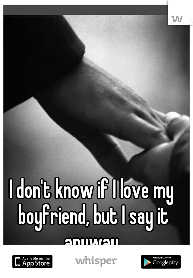 I don't know if I love my boyfriend, but I say it anyway.
