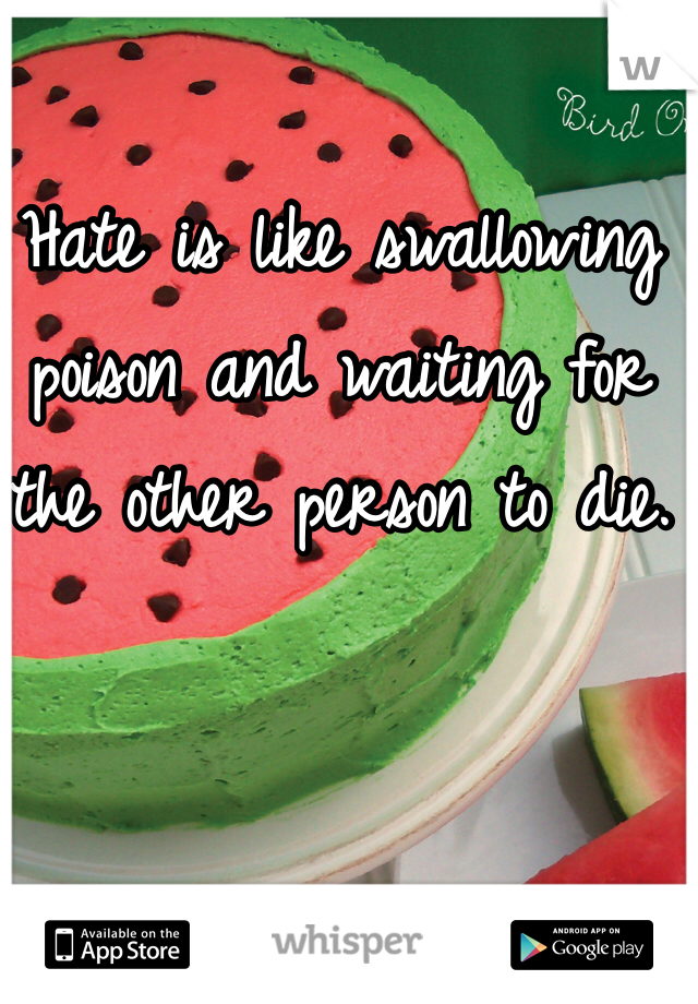 Hate is like swallowing poison and waiting for the other person to die.