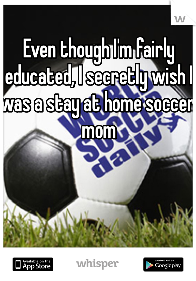 Even though I'm fairly educated, I secretly wish I was a stay at home soccer mom