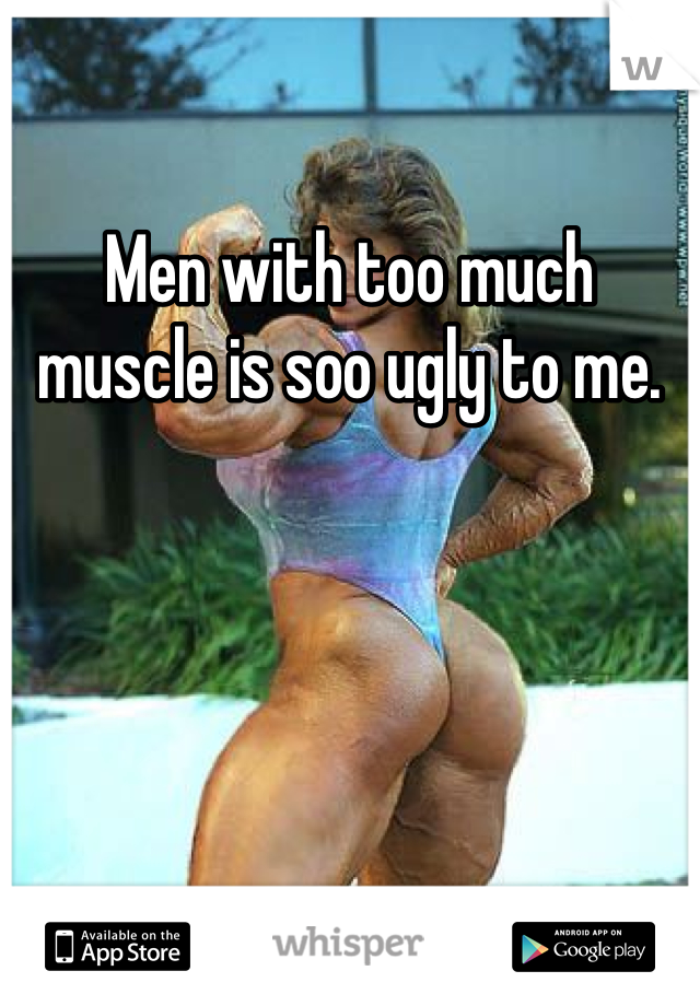 Men with too much muscle is soo ugly to me.