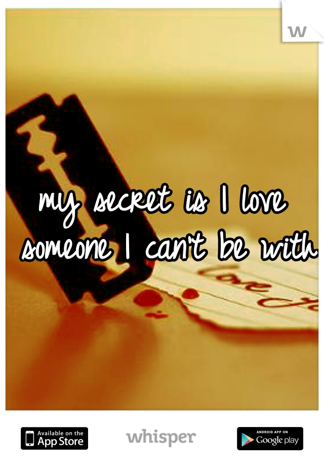 my secret is I love someone I can't be with