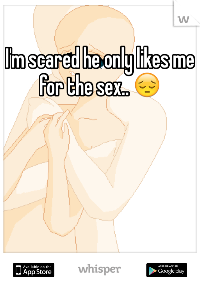 I'm scared he only likes me for the sex.. 😔