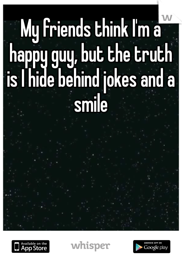 My friends think I'm a happy guy, but the truth is I hide behind jokes and a smile