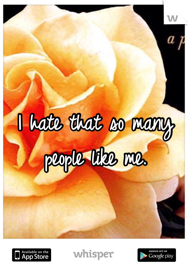 I hate that so many people like me.