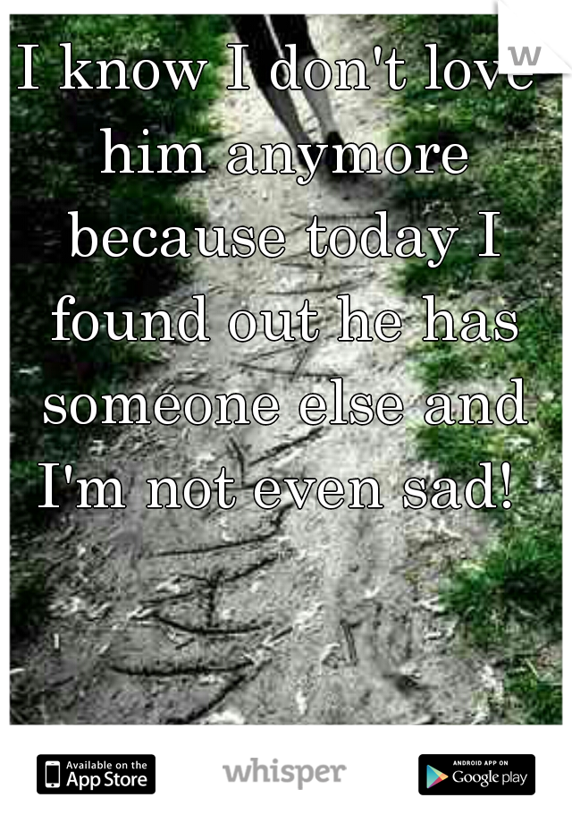 I know I don't love him anymore because today I found out he has someone else and I'm not even sad!