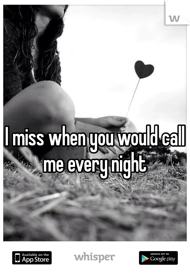 I miss when you would call me every night