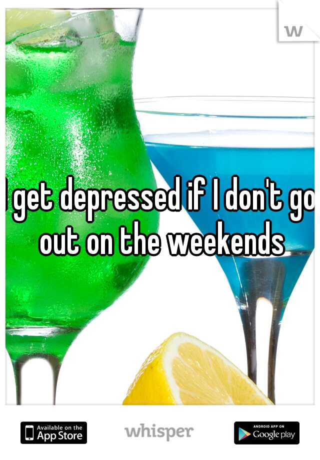 I get depressed if I don't go out on the weekends