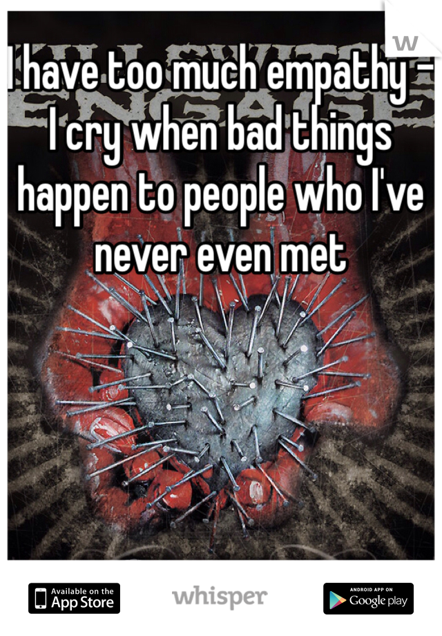 I have too much empathy - I cry when bad things happen to people who I've never even met
