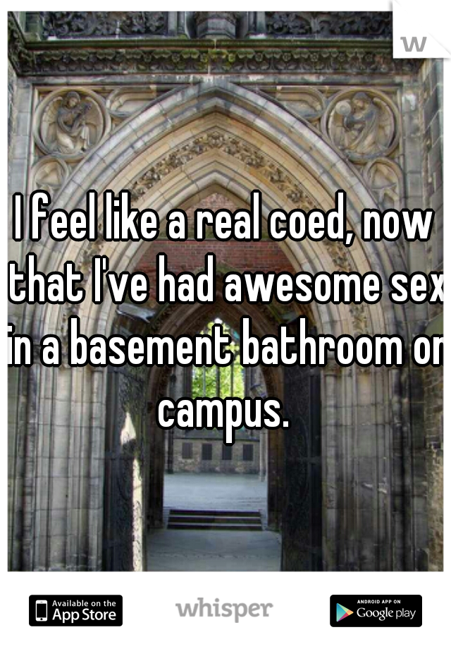 I feel like a real coed, now that I've had awesome sex in a basement bathroom on campus.