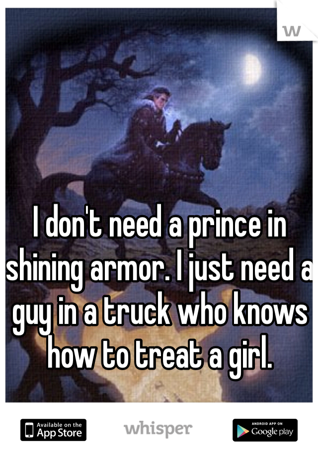 I don't need a prince in shining armor. I just need a guy in a truck who knows how to treat a girl.