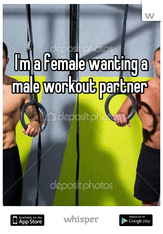 I'm a female wanting a male workout partner