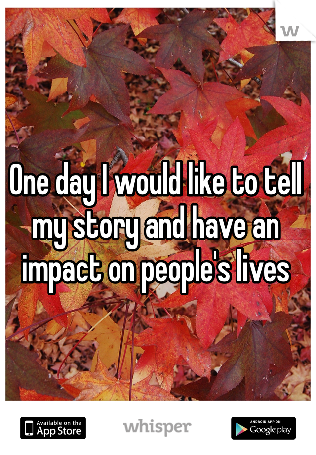 One day I would like to tell my story and have an impact on people's lives