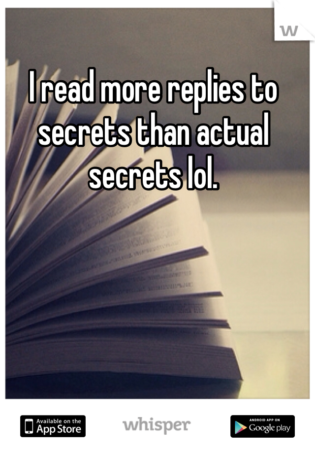 I read more replies to secrets than actual secrets lol.