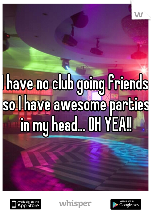 I have no club going friends so I have awesome parties in my head... OH YEA!!