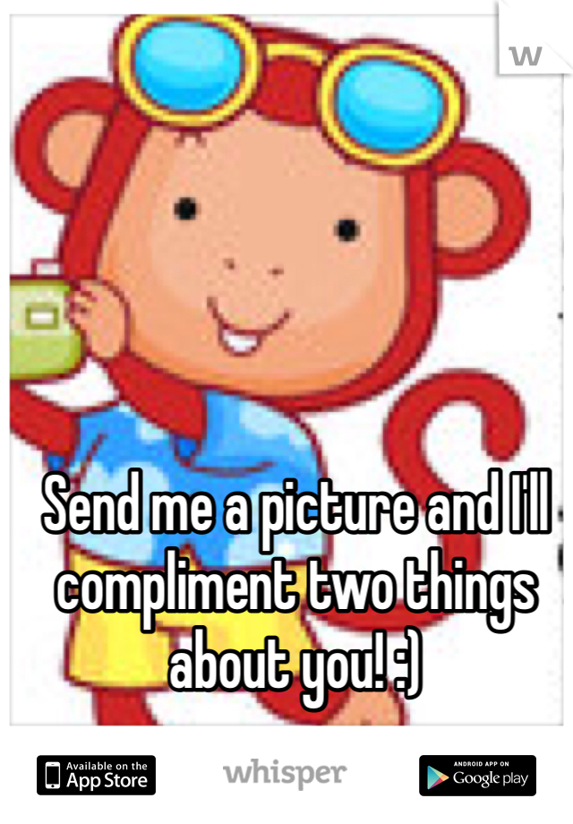 Send me a picture and I'll compliment two things about you! :)